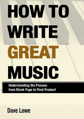 How to Write Great Music - Understanding the Process from Blank Page to Final Product  by  Dave Lowe