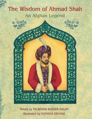 The Wisdom of Ahmad Shah: An Afghan Legend  by  Palwasha Bazger Salam