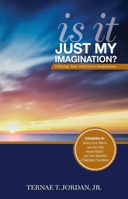 Is It Just My Imagination?: Utilizing Your God-Given Imagination  by  Jr Ternae T Jordan