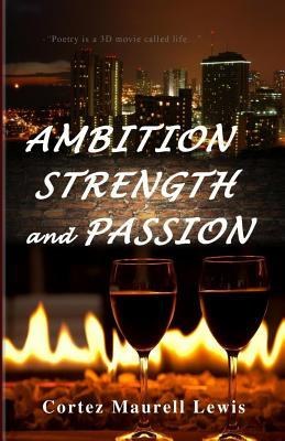 Ambition Strength and Passion: Poetry Is Therapeutic  by  Cortez Maurell Lewis