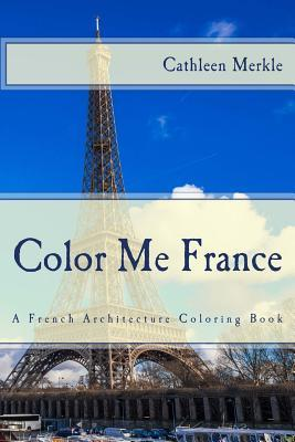 Color Me France: A French Architecture Coloring Book  by  Cathleen Merkle
