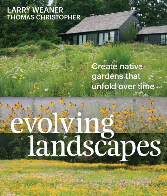 The Evolving Landscape: Creating Beautiful Gardens in Harmony with Nature Larry Weaner