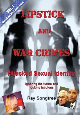 Vol 1 Lipstick and War Crimes: Hijacked Sexual Identity Ray Songtree
