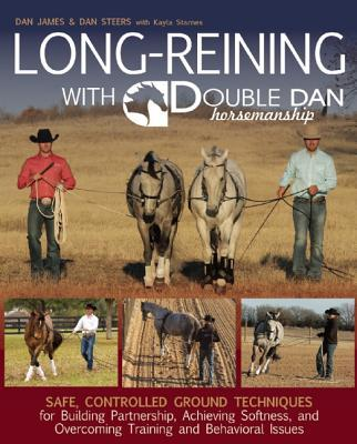 Long Reining with Double Dan: Safe, Controlled Ground Techniques for Building Partnership, Achieving Softness, and Overcoming Training and Behavioral Issues Dan  James
