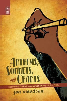 Anthems, Sonnets, and Chants: Recovering the African American Poetry of the 1930s Jon Woodson