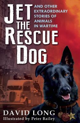 Jet the Rescue Dog: ... and Other Extraordinary Stories of Animals in Wartime David Long