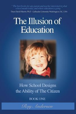 The Illusion of Education: How School Designs the Ability of the Citizen  by  Roy Andersen