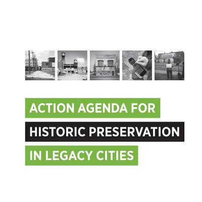Action Agenda for Historic Preservation in Legacy Cities  by  Cara Bertron