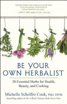 Be Your Own Herbalist: 30 Essential Herbs for Health, Beauty, and Cooking  by  Michelle Schroffro Cook