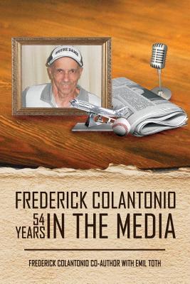 Frederick Colantonio 54 Years in the Media  by  Frederick A. Colantonio