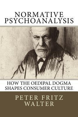 Normative Psychoanalysis: How the Oedipal Dogma Shapes Consumer Culture  by  Peter Fritz Walter