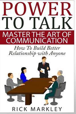 Power to Talk: Master the Art of Communication - How to Build Better Relationship with Anyone  by  Rick Markley