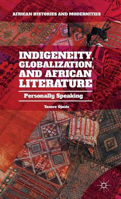 Indigeneity, Globalization, and African Literature: Personally Speaking  by  Tanure Ojaide
