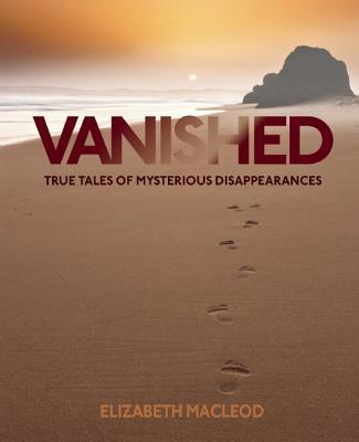 Vanished: True Tales of Mysterious Disappearances  by  Eliazabeth MacLeod