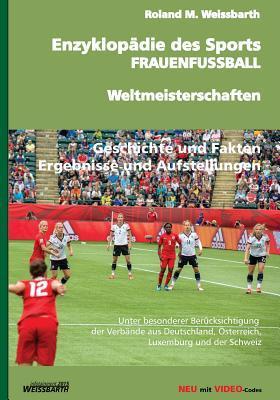 Enzyklopadie Des Sports - Frauenfussball - Weltmeisterschaften: Geschichte Der Frauenfussball-Weltmeisterschaft - Von Den Anfangen Bis Zu Den Wm-Endrunden 1991-2015  by  Roland M Weissbarth