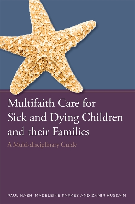 Multifaith Care for Sick and Dying Children and their Families: A Multi-disciplinary Guide  by  Paul Nash