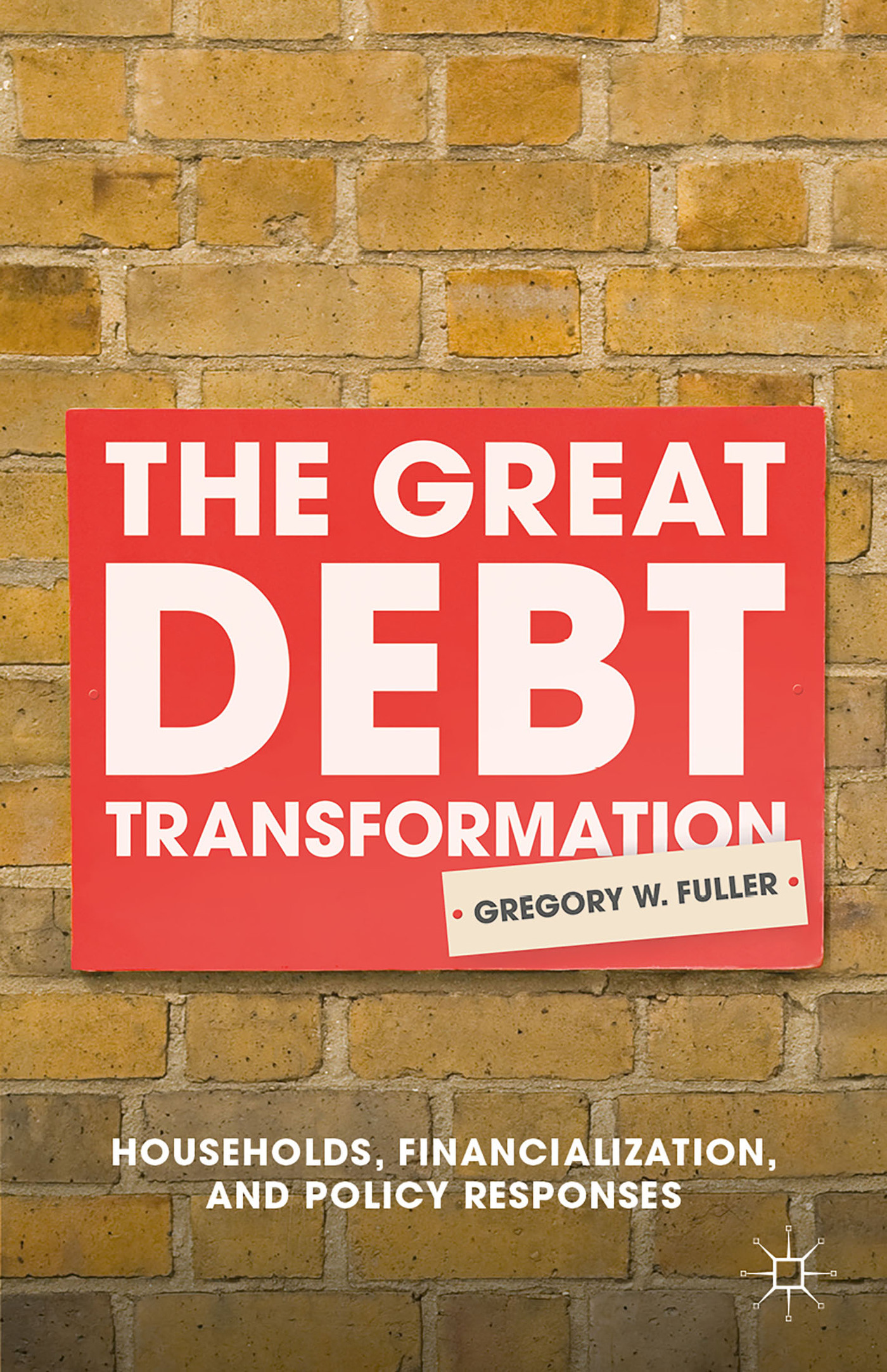 The Great Debt Transformation: Households, Financialization, and Policy Responses Gregory W. Fuller