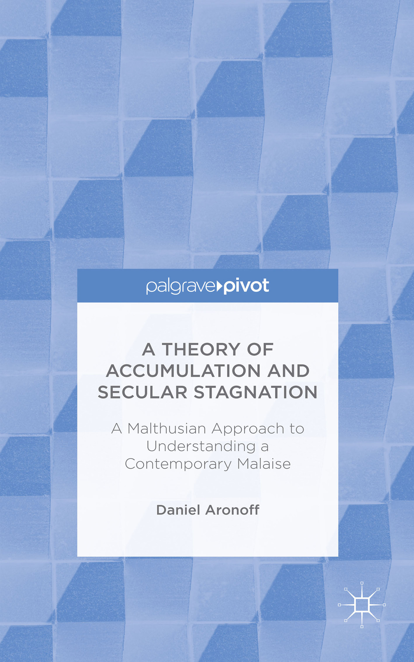A Theory of Accumulation and Secular Stagnation: A Malthusian Approach to Understanding a Contemporary Malaise  by  Daniel Aronoff