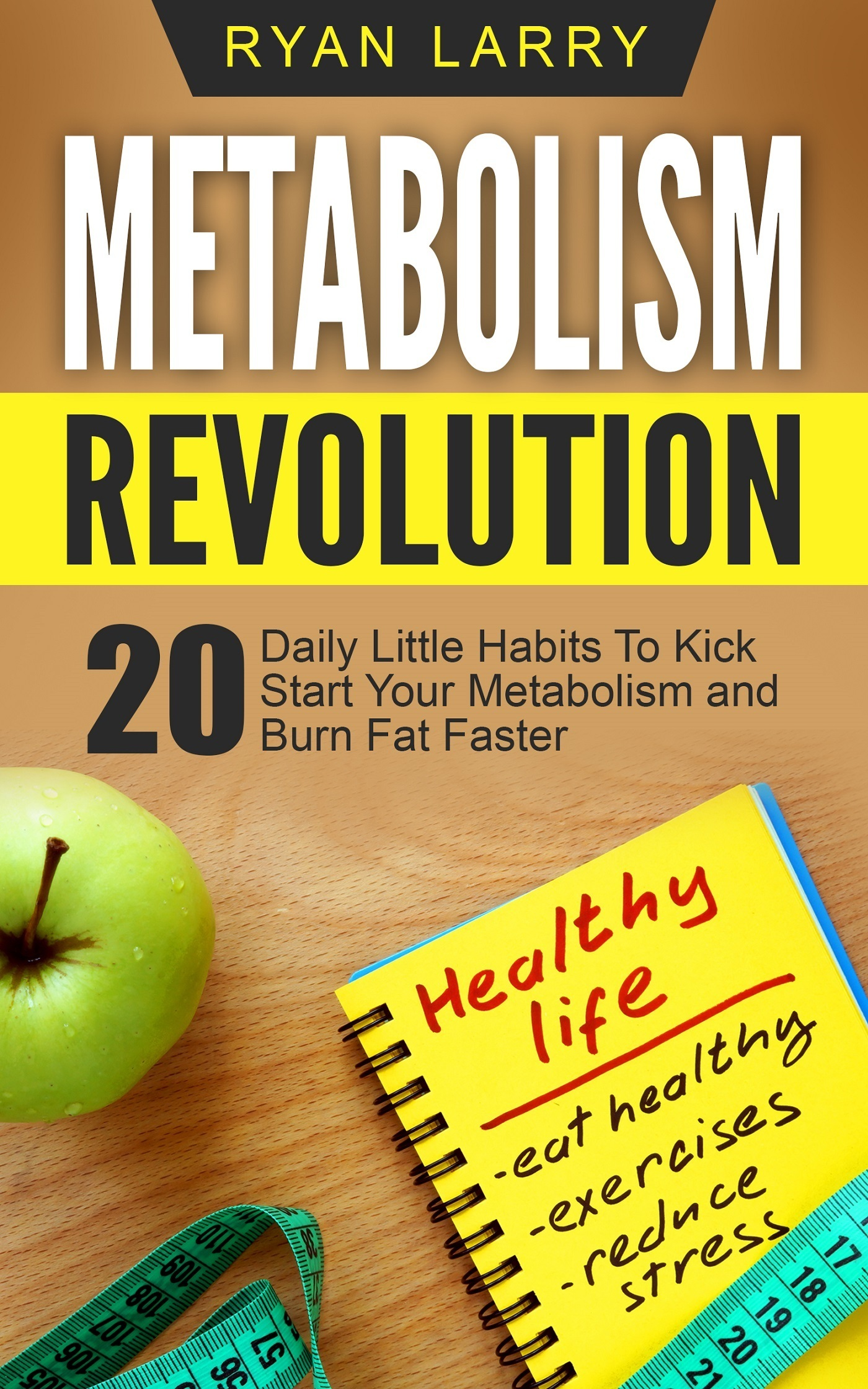Metabolism Revolution: 20 Daily Little Habits To Kick Start Your Metabolism and Burn Fat Faster  by  Ryan Larry