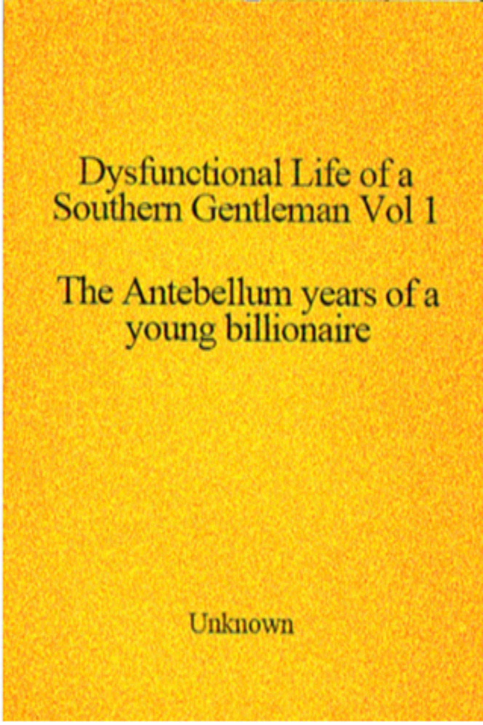 Dysfunctional Life of a Southern Gentleman Vol 1. The Antebellum years of a Young Billionaire  by  Unknown