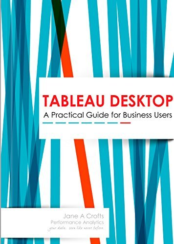 Tableau Desktop: A Practical Guide for Business Users Jane A Crofts