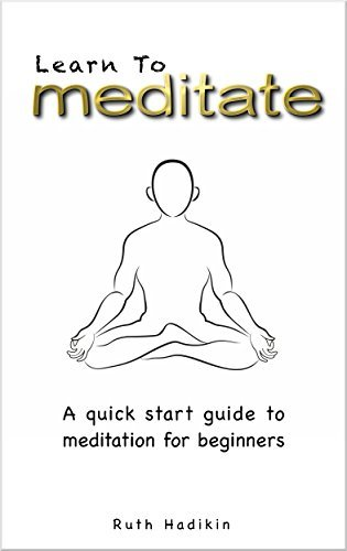 Learn To Meditate: A quick start guide to meditation for beginners Ruth Hadikin