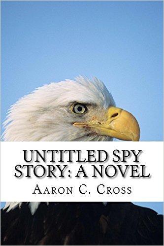 Untitled Spy Story: A Novel  by  Aaron C. Cross