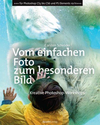 Vom einfachen Foto zum besonderen Bild: Kreative Photoshop-Workshops Carsten Schröder