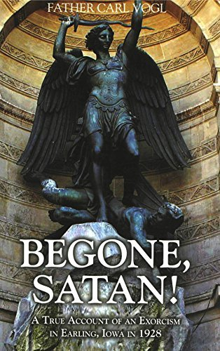 Begone Satan: A Soul Stirring Account of Diabolical Possession in Iowa Fr. Carl Vogl