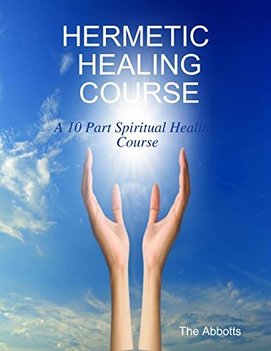 Hermetic Healing Course - A 10 Part Spiritual Healing Course  by  The Abbotts