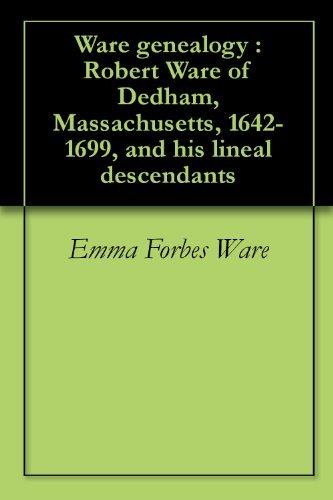 Ware genealogy : Robert Ware of Dedham, Massachusetts, 1642-1699, and his lineal descendants Emma Forbes Ware