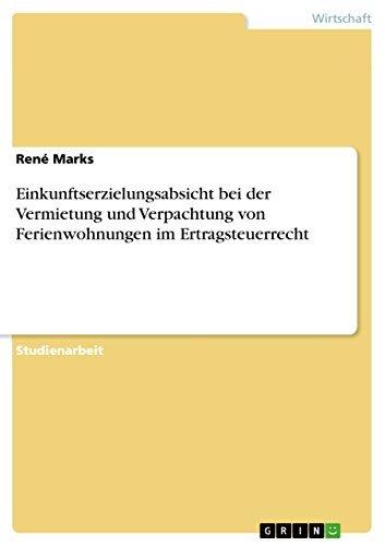 Einkunftserzielungsabsicht bei der Vermietung und Verpachtung von Ferienwohnungen im Ertragsteuerrecht  by  Renè Marks