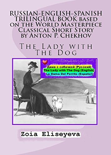 RUSSIAN-ENGLISH-SPANISH TRILINGUAL BOOK: based on the World Masterpiece Classical Short Story  by  Anton P. Chekhov: The Lady with The Dog by Zoia Eliseyeva