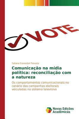 Comunicacao Na Midia Politica: Reconciliacao Com a Natureza  by  Gianordoli Teixeira Tatiana