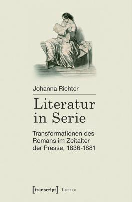 Literatur in Serie: Transformationen Des Romans Im Zeitalter Der Presse, 1836-1881  by  Johanna Richter