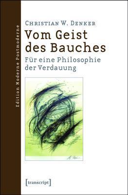 Vom Geist Des Bauches: Fur Eine Philosophie Der Verdauung  by  Christian W Denker