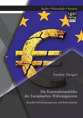 Die Konstruktionsfehler Der Europaischen Wahrungsunion: Aktuelles Krisenmanagement Und Reformbedarf  by  Sandra Hetges