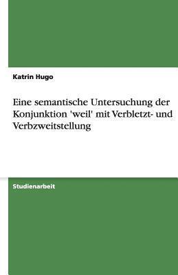 Eine Semantische Untersuchung Der Konjunktion Weil Mit Verbletzt- Und Verbzweitstellung  by  Kerstin Schwenke