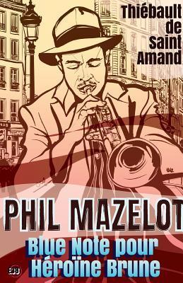 Phil Mazelot Blue Note Pour Heroine Brune  by  Thiébault de Saint Amand