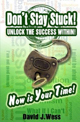 Dont Stay Stuck! Unlock the Success Within!: Now Is Your Time!  by  David J Wess M Ed
