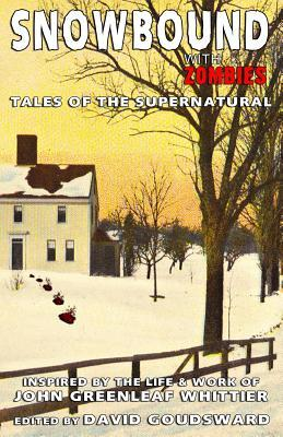 Snowbound with Zombies: Tales of the Supernatural Inspired the Life and Works of John Greenleaf Whittier by John Greenleaf Whittier
