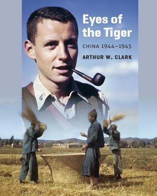Eyes of the Tiger: China 1944-1945  by  Arthur W Clark