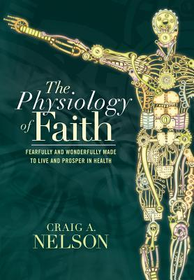 The Physiology of Faith: Fearfully and Wonderfully Made to Live and Prosper in Health Craig a Nelson