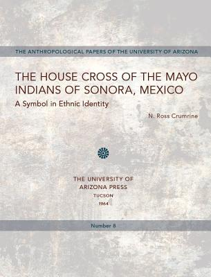 The House Cross of the Mayo Indians of Sonora, Mexico N. Ross Crumrine