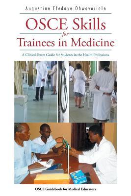 OSCE Skills for Trainees in Medicine: A Clinical Exam Guide for Students in the Health Professions  by  Augustine Efedaye Ohwovoriole