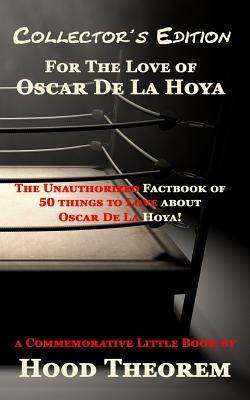 For the Love of Oscar de La Hoya: The Unauthorized Factbook of 50 Things to Love about Oscar de La Hoya  by  Hood Theorem