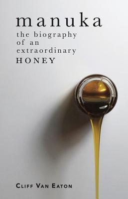 Manuka: The Biography of An Extraordinary Honey Cliff Van Eaton