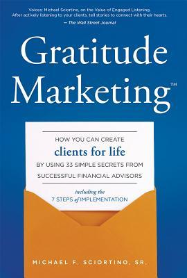 Gratitude Marketing: How You Can Create Clients for Life Using 33 Simple Secrets from Successful Financial Advisors by Michael F Sciortino