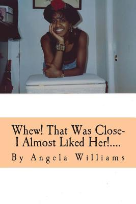 Whew! That Was Close- I Almost Liked Her!....: Im So Glad God Knows and Sees All Angela Charlene Williams