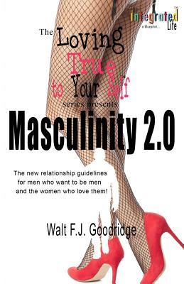 Masculinity 2.0: The New Relationship Guidelines for Men Who Want to Be Men, and the Women Who Love Them! Walt F J Goodridge